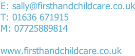 E: sally@firsthandchildcare.co.uk T: 01636 671915 M: 07725889814  www.firsthandchildcare.co.uk